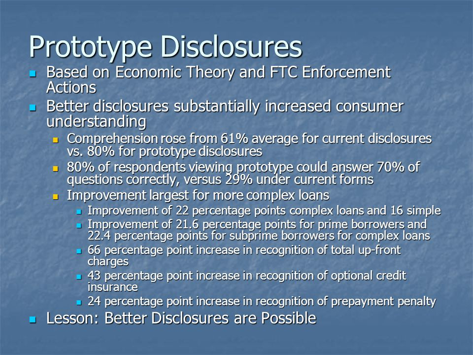 Prototype Disclosures Based on Economic Theory and FTC Enforcement Actions Based on Economic Theory and FTC Enforcement Actions Better disclosures substantially increased consumer understanding Better disclosures substantially increased consumer understanding Comprehension rose from 61% average for current disclosures vs.