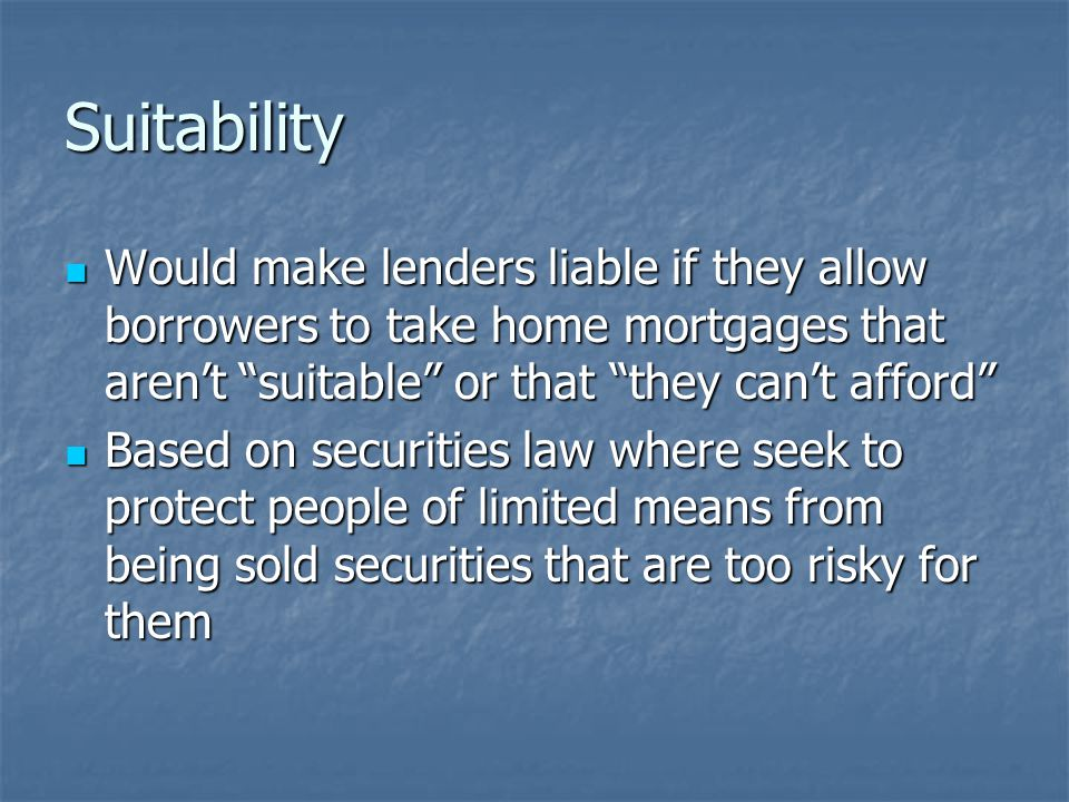 Suitability Would make lenders liable if they allow borrowers to take home mortgages that aren't suitable or that they can't afford Would make lenders liable if they allow borrowers to take home mortgages that aren't suitable or that they can't afford Based on securities law where seek to protect people of limited means from being sold securities that are too risky for them Based on securities law where seek to protect people of limited means from being sold securities that are too risky for them