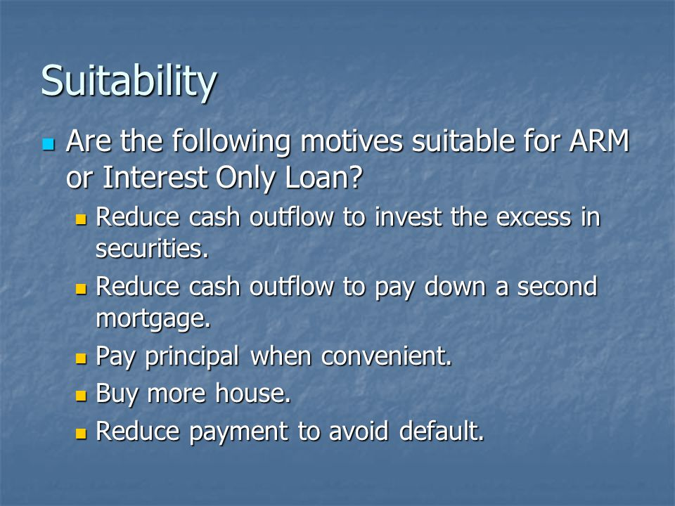 Suitability Are the following motives suitable for ARM or Interest Only Loan.