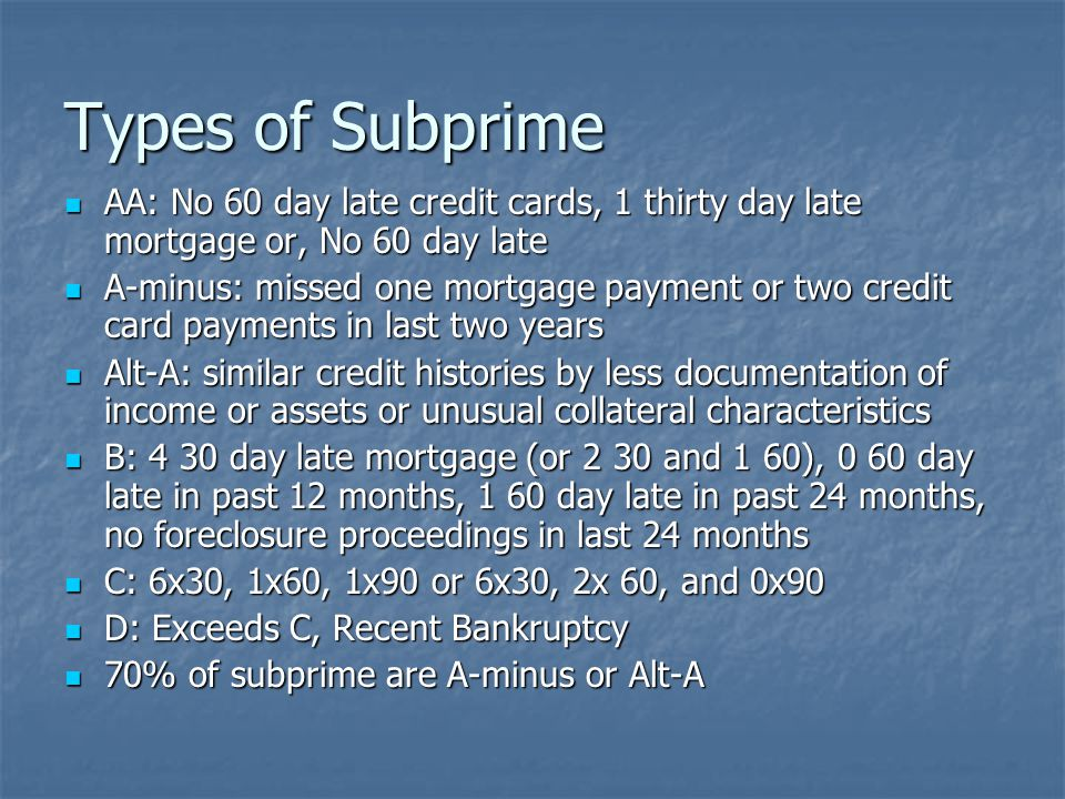 Types of Subprime AA: No 60 day late credit cards, 1 thirty day late mortgage or, No 60 day late AA: No 60 day late credit cards, 1 thirty day late mortgage or, No 60 day late A-minus: missed one mortgage payment or two credit card payments in last two years A-minus: missed one mortgage payment or two credit card payments in last two years Alt-A: similar credit histories by less documentation of income or assets or unusual collateral characteristics Alt-A: similar credit histories by less documentation of income or assets or unusual collateral characteristics B: 4 30 day late mortgage (or 2 30 and 1 60), 0 60 day late in past 12 months, 1 60 day late in past 24 months, no foreclosure proceedings in last 24 months B: 4 30 day late mortgage (or 2 30 and 1 60), 0 60 day late in past 12 months, 1 60 day late in past 24 months, no foreclosure proceedings in last 24 months C: 6x30, 1x60, 1x90 or 6x30, 2x 60, and 0x90 C: 6x30, 1x60, 1x90 or 6x30, 2x 60, and 0x90 D: Exceeds C, Recent Bankruptcy D: Exceeds C, Recent Bankruptcy 70% of subprime are A-minus or Alt-A 70% of subprime are A-minus or Alt-A