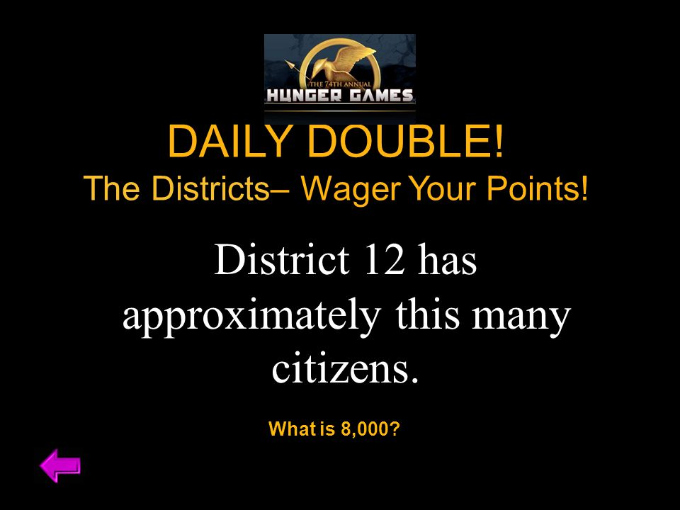 DAILY DOUBLE. The Districts– Wager Your Points. District 12 has approximately this many citizens.