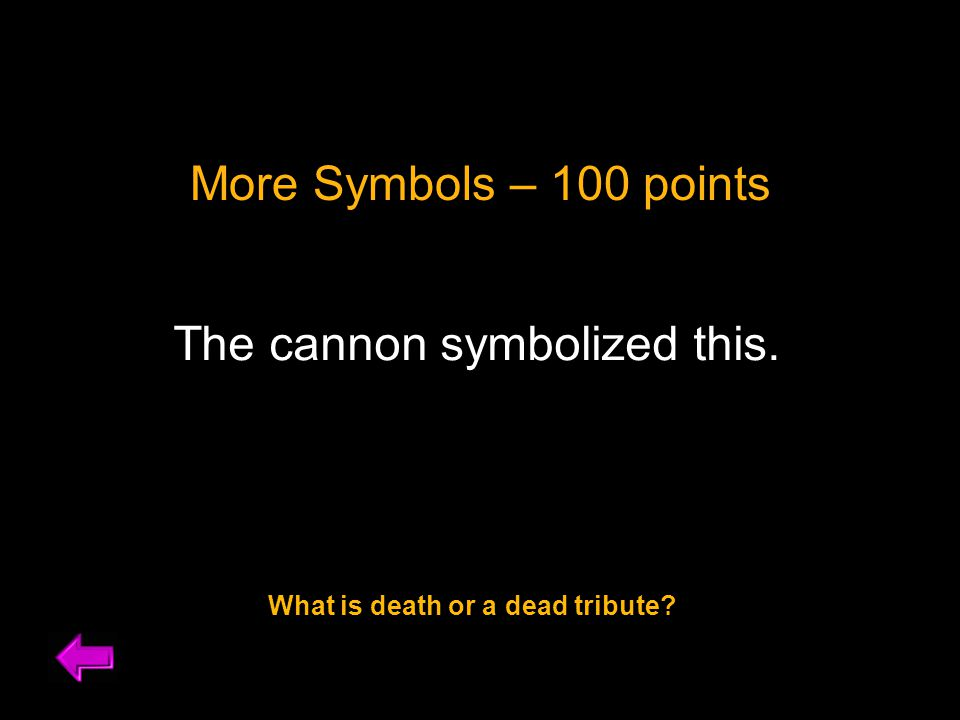 The cannon symbolized this. More Symbols – 100 points What is death or a dead tribute