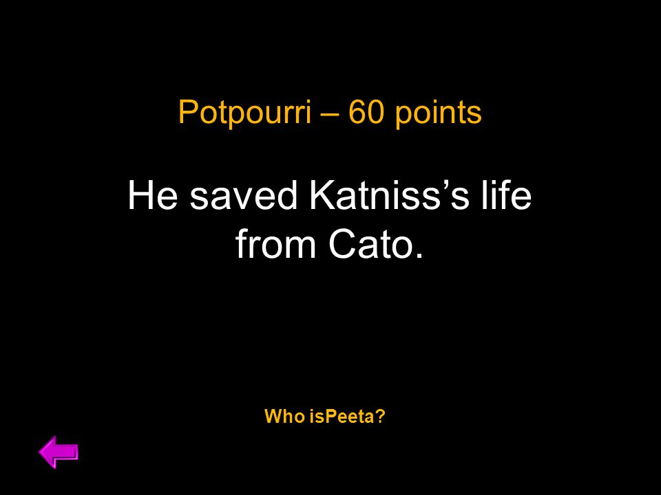 Potpourri – 60 points He saved Katniss's life from Cato. Who isPeeta