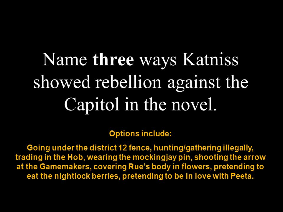 29 Name three ways Katniss showed rebellion against the Capitol in the novel.