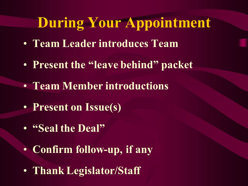 During Your Appointment Team Leader introduces Team Present the leave behind packet Team Member introductions Present on Issue(s) Seal the Deal Confirm follow-up, if any Thank Legislator/Staff