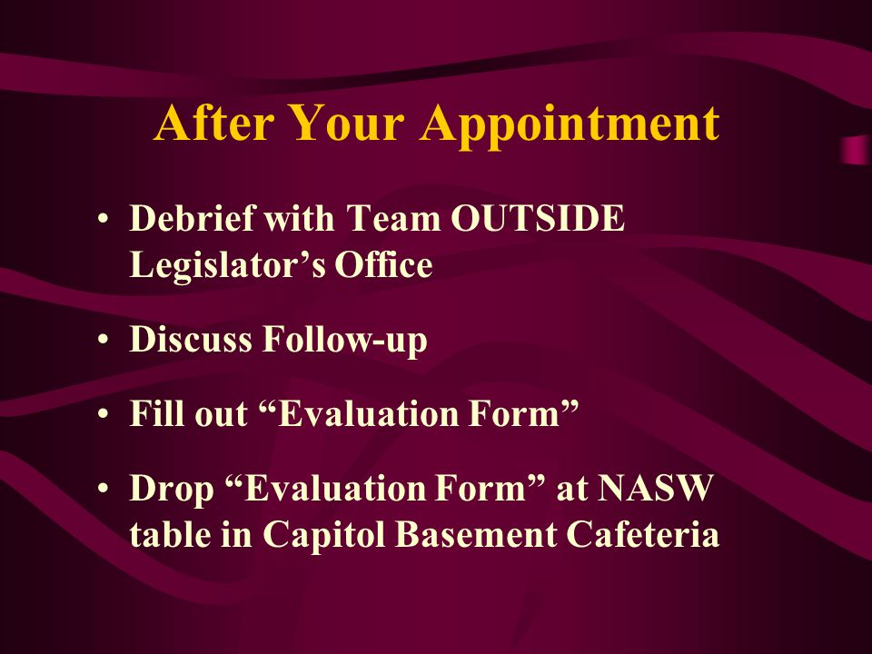 After Your Appointment Debrief with Team OUTSIDE Legislator's Office Discuss Follow-up Fill out Evaluation Form Drop Evaluation Form at NASW table in Capitol Basement Cafeteria