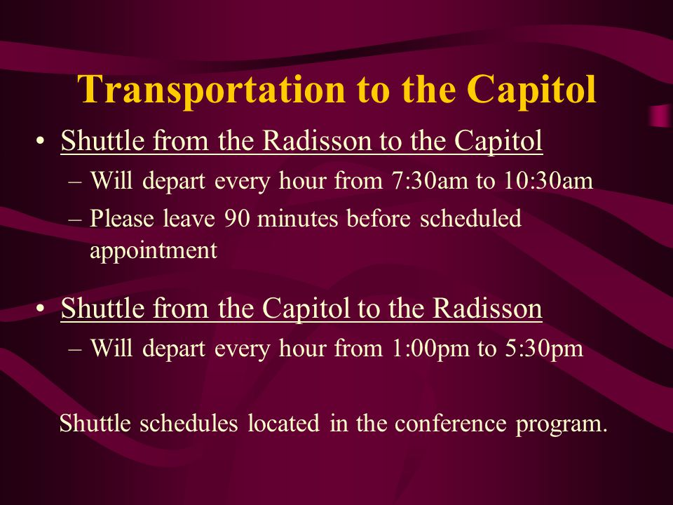 Transportation to the Capitol Shuttle from the Radisson to the Capitol –Will depart every hour from 7:30am to 10:30am –Please leave 90 minutes before scheduled appointment Shuttle from the Capitol to the Radisson –Will depart every hour from 1:00pm to 5:30pm Shuttle schedules located in the conference program.