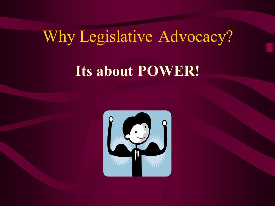 Why Legislative Advocacy Its about POWER!