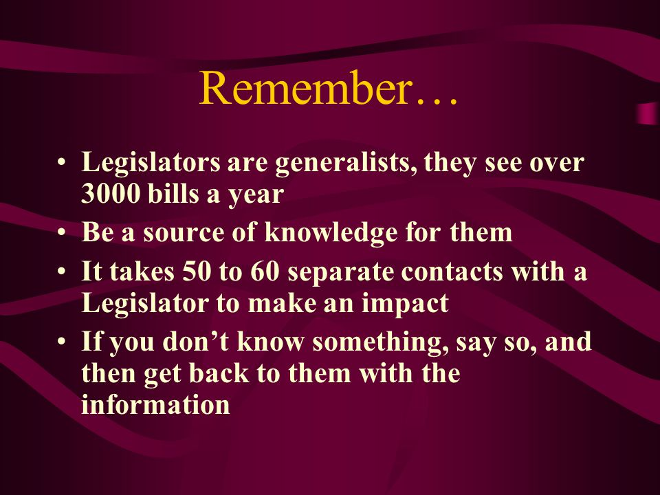 Remember… Legislators are generalists, they see over 3000 bills a year Be a source of knowledge for them It takes 50 to 60 separate contacts with a Legislator to make an impact If you don't know something, say so, and then get back to them with the information