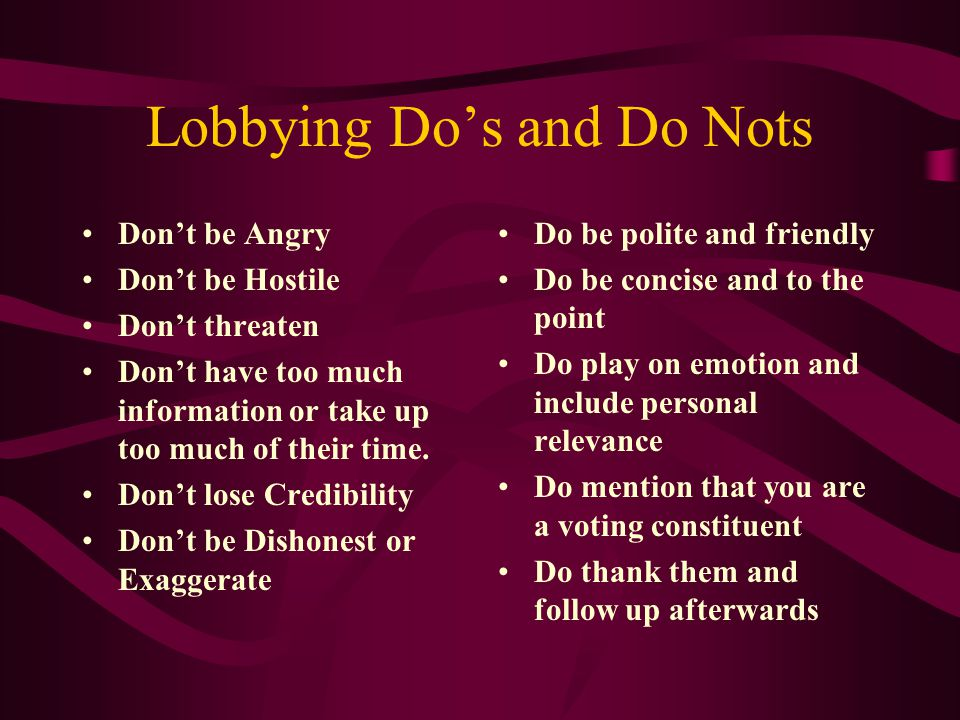 Lobbying Do's and Do Nots Don't be Angry Don't be Hostile Don't threaten Don't have too much information or take up too much of their time.