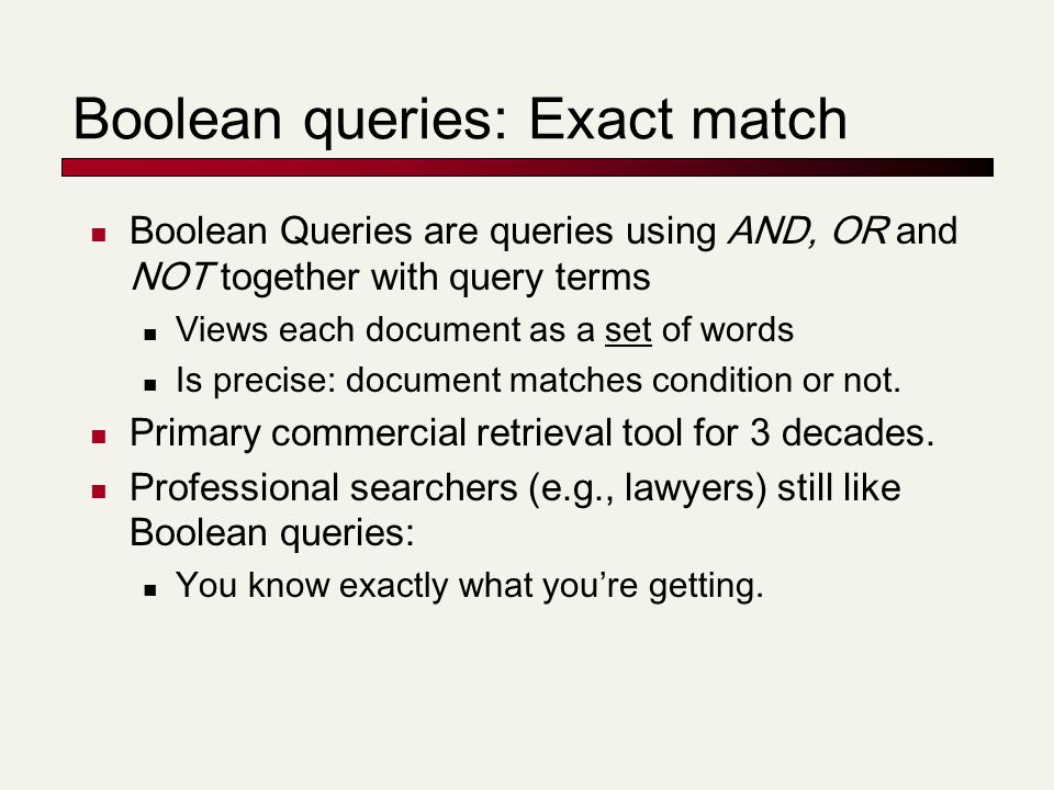 Boolean queries: Exact match Boolean Queries are queries using AND, OR and NOT together with query terms Views each document as a set of words Is precise: document matches condition or not.