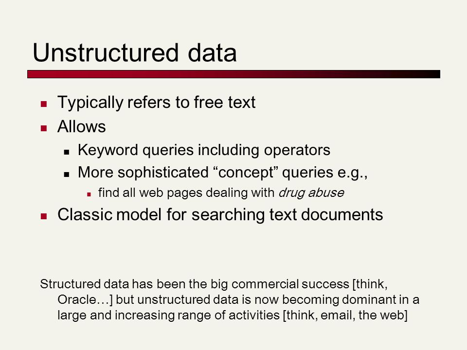 Unstructured data Typically refers to free text Allows Keyword queries including operators More sophisticated concept queries e.g., find all web pages dealing with drug abuse Classic model for searching text documents Structured data has been the big commercial success [think, Oracle…] but unstructured data is now becoming dominant in a large and increasing range of activities [think, email, the web]