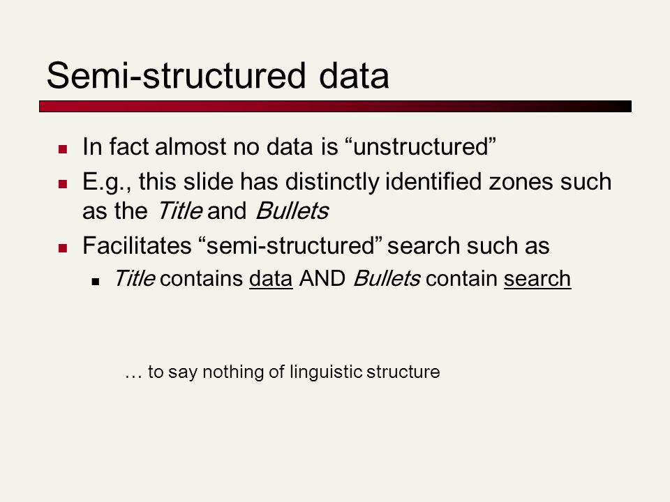 Semi-structured data In fact almost no data is unstructured E.g., this slide has distinctly identified zones such as the Title and Bullets Facilitates semi-structured search such as Title contains data AND Bullets contain search … to say nothing of linguistic structure