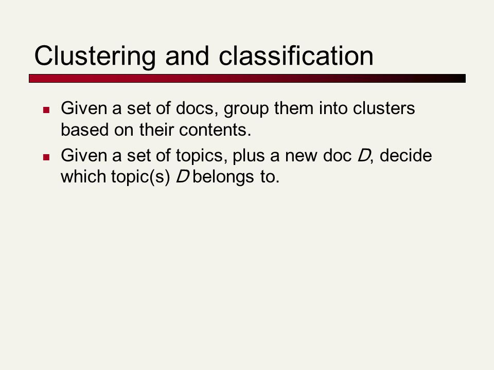 Clustering and classification Given a set of docs, group them into clusters based on their contents.