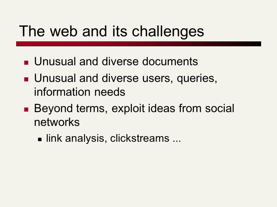 The web and its challenges Unusual and diverse documents Unusual and diverse users, queries, information needs Beyond terms, exploit ideas from social networks link analysis, clickstreams...