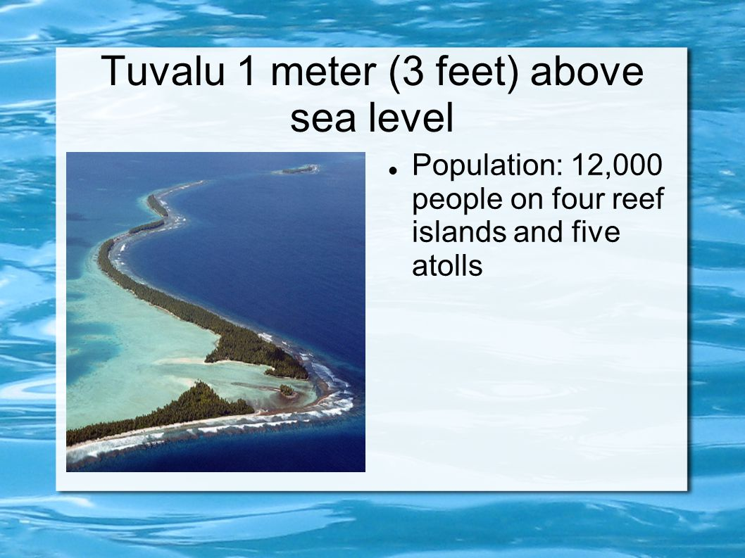 Tuvalu 1 meter (3 feet) above sea level Population: 12,000 people on four reef islands and five atolls