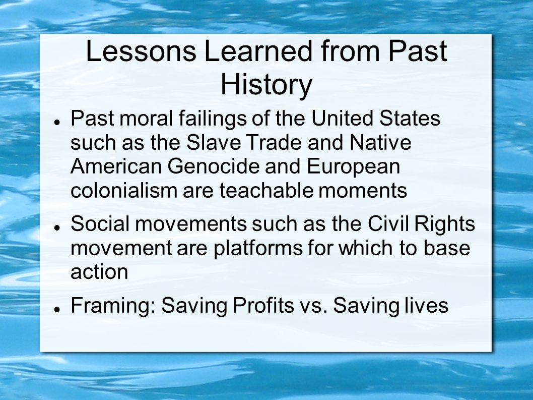 Lessons Learned from Past History Past moral failings of the United States such as the Slave Trade and Native American Genocide and European coloniali