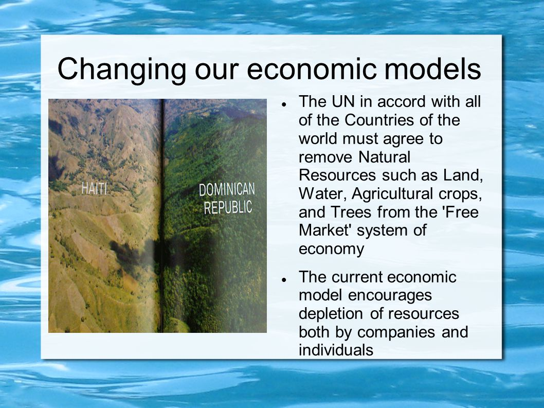 Changing our economic models The UN in accord with all of the Countries of the world must agree to remove Natural Resources such as Land, Water, Agric