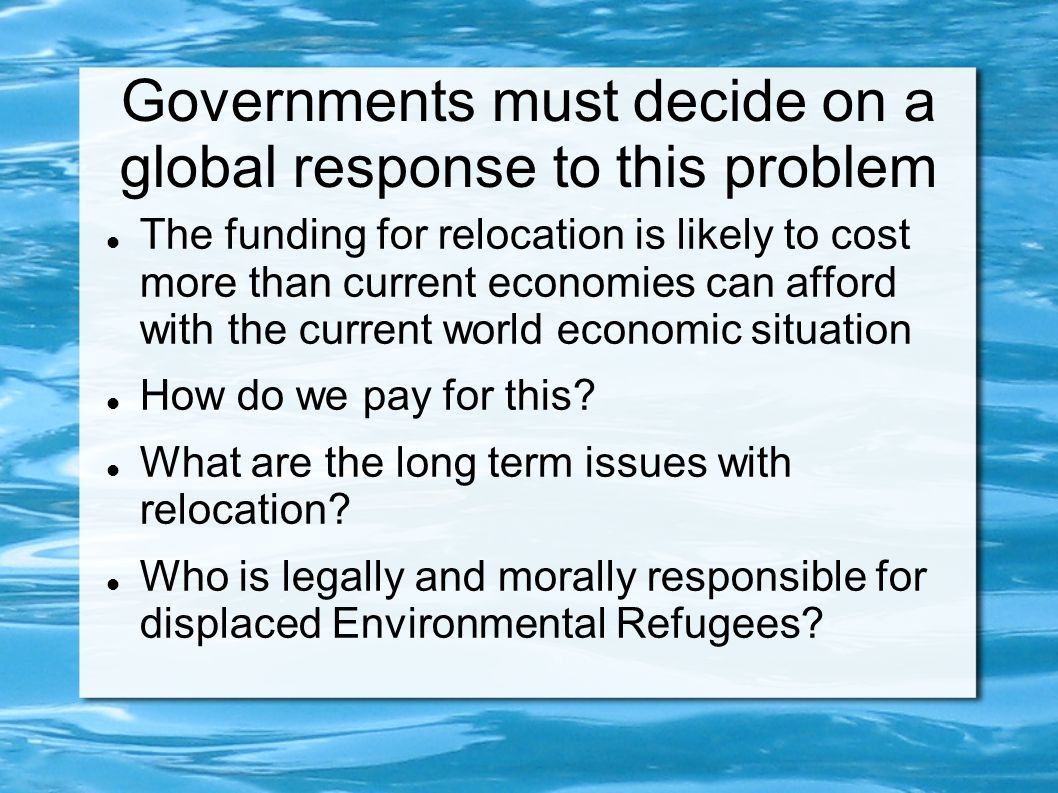Governments must decide on a global response to this problem The funding for relocation is likely to cost more than current economies can afford with