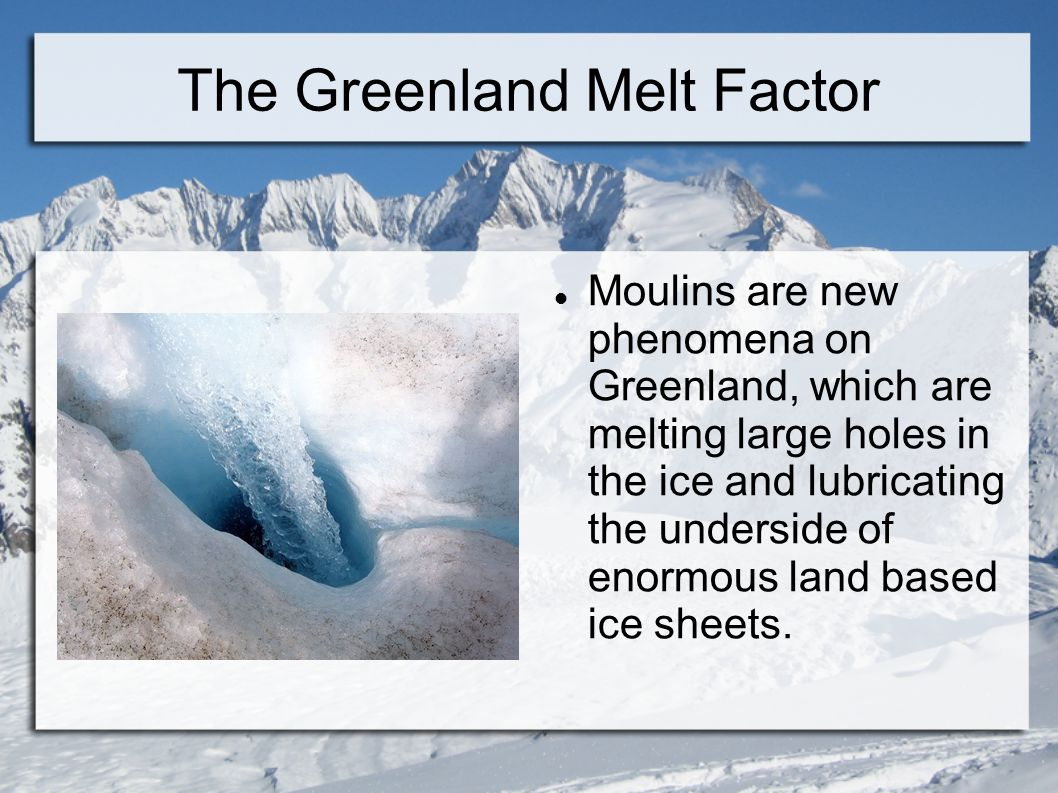 The Greenland Melt Factor Moulins are new phenomena on Greenland, which are melting large holes in the ice and lubricating the underside of enormous l
