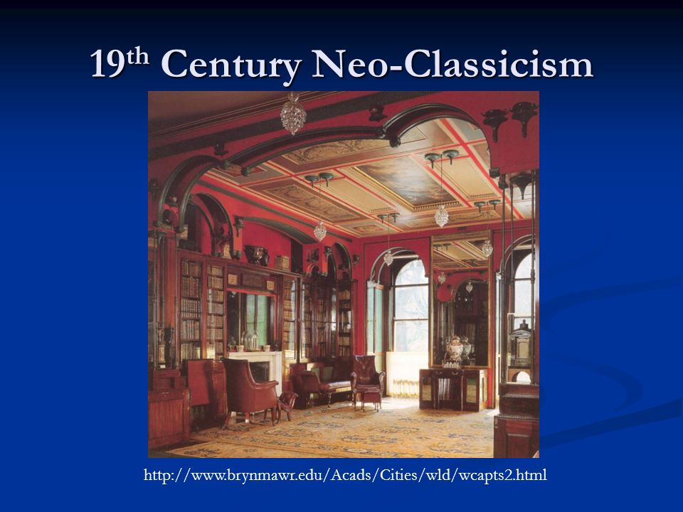 19 th Century Neo-Classicism http://www.brynmawr.edu/Acads/Cities/wld/wcapts2.html