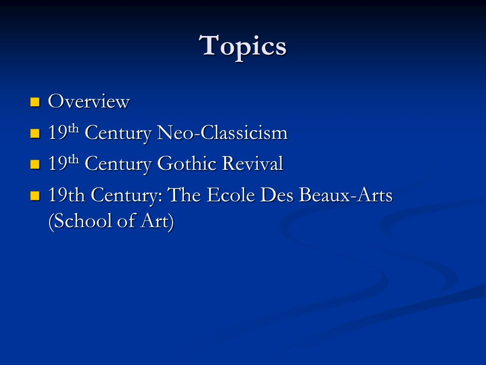 Topics Overview Overview 19 th Century Neo-Classicism 19 th Century Neo-Classicism 19 th Century Gothic Revival 19 th Century Gothic Revival 19th Century: The Ecole Des Beaux-Arts (School of Art) 19th Century: The Ecole Des Beaux-Arts (School of Art)