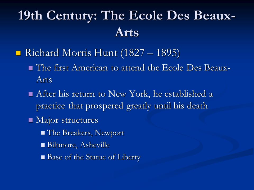 19th Century: The Ecole Des Beaux- Arts Richard Morris Hunt (1827 – 1895) Richard Morris Hunt (1827 – 1895) The first American to attend the Ecole Des Beaux- Arts The first American to attend the Ecole Des Beaux- Arts After his return to New York, he established a practice that prospered greatly until his death After his return to New York, he established a practice that prospered greatly until his death Major structures Major structures The Breakers, Newport The Breakers, Newport Biltmore, Asheville Biltmore, Asheville Base of the Statue of Liberty Base of the Statue of Liberty