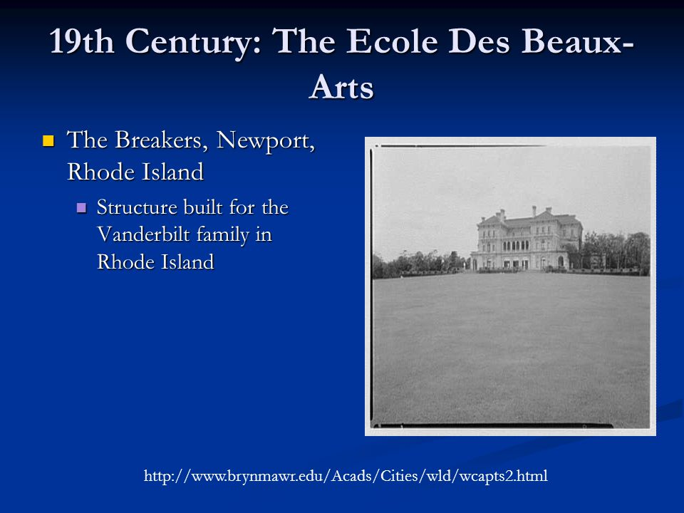 19th Century: The Ecole Des Beaux- Arts The Breakers, Newport, Rhode Island The Breakers, Newport, Rhode Island Structure built for the Vanderbilt family in Rhode Island Structure built for the Vanderbilt family in Rhode Island http://www.brynmawr.edu/Acads/Cities/wld/wcapts2.html