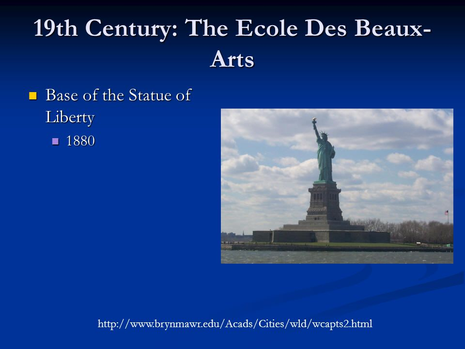 19th Century: The Ecole Des Beaux- Arts Base of the Statue of Liberty Base of the Statue of Liberty 1880 1880 http://www.brynmawr.edu/Acads/Cities/wld/wcapts2.html
