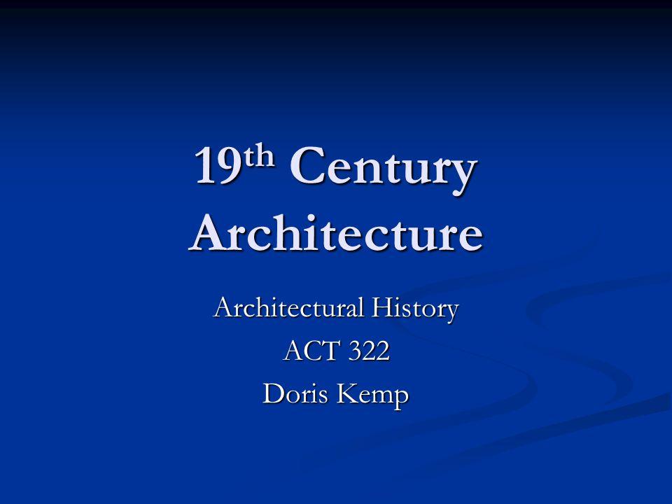 19 th Century Architecture Architectural History ACT 322 Doris Kemp
