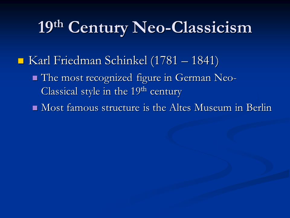 19 th Century Neo-Classicism Karl Friedman Schinkel (1781 – 1841) Karl Friedman Schinkel (1781 – 1841) The most recognized figure in German Neo- Classical style in the 19 th century The most recognized figure in German Neo- Classical style in the 19 th century Most famous structure is the Altes Museum in Berlin Most famous structure is the Altes Museum in Berlin