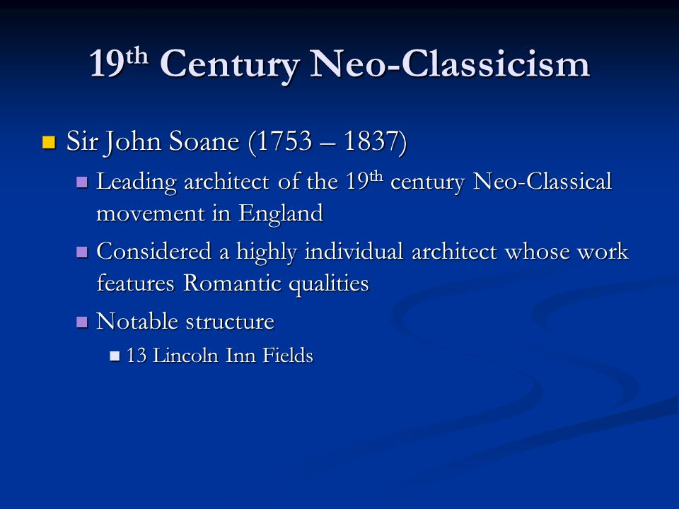 19 th Century Neo-Classicism Sir John Soane (1753 – 1837) Sir John Soane (1753 – 1837) Leading architect of the 19 th century Neo-Classical movement in England Leading architect of the 19 th century Neo-Classical movement in England Considered a highly individual architect whose work features Romantic qualities Considered a highly individual architect whose work features Romantic qualities Notable structure Notable structure 13 Lincoln Inn Fields 13 Lincoln Inn Fields