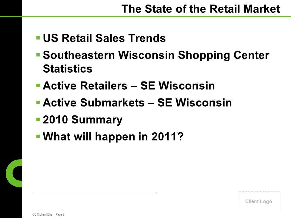 CB Richard Ellis | Page 2 Client Logo The State of the Retail Market  US Retail Sales Trends  Southeastern Wisconsin Shopping Center Statistics  Active Retailers – SE Wisconsin  Active Submarkets – SE Wisconsin  2010 Summary  What will happen in 2011