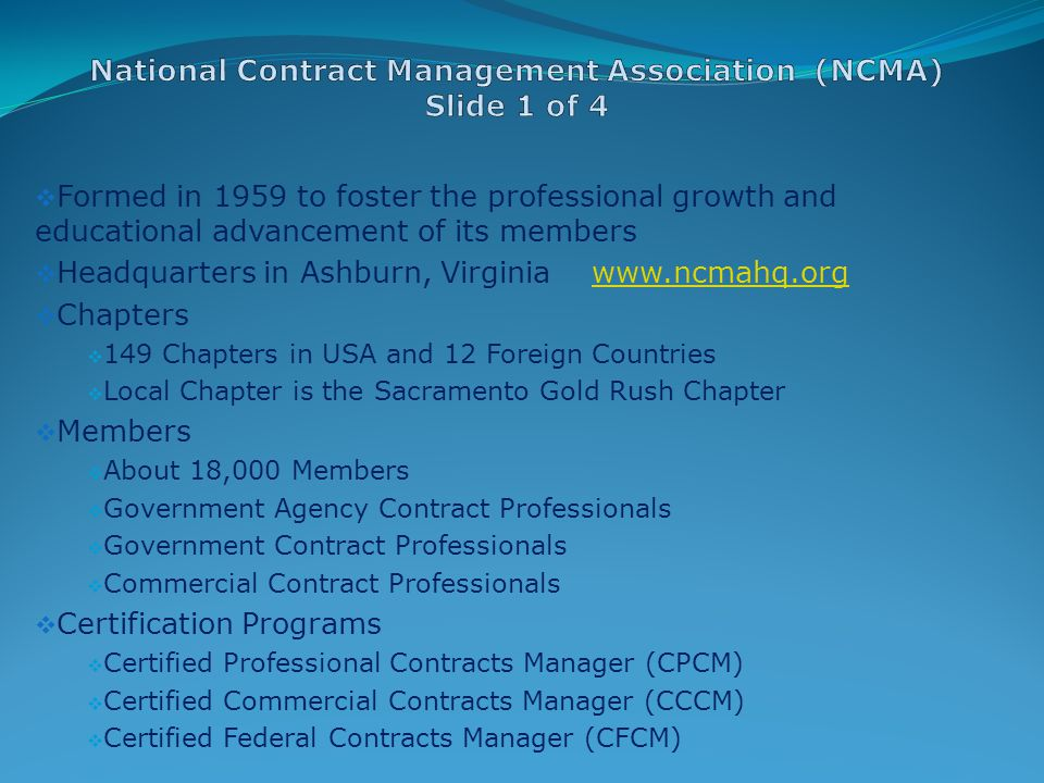  Formed in 1959 to foster the professional growth and educational advancement of its members  Headquarters in Ashburn, Virginia www.ncmahq.orgwww.ncmahq.org  Chapters  149 Chapters in USA and 12 Foreign Countries  Local Chapter is the Sacramento Gold Rush Chapter  Members  About 18,000 Members  Government Agency Contract Professionals  Government Contract Professionals  Commercial Contract Professionals  Certification Programs  Certified Professional Contracts Manager (CPCM)  Certified Commercial Contracts Manager (CCCM)  Certified Federal Contracts Manager (CFCM)