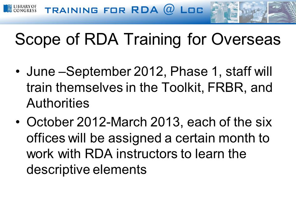 Scope of RDA Training for Overseas June –September 2012, Phase 1, staff will train themselves in the Toolkit, FRBR, and Authorities October 2012-March 2013, each of the six offices will be assigned a certain month to work with RDA instructors to learn the descriptive elements