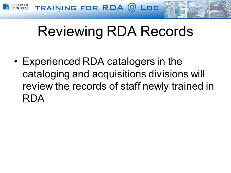 Reviewing RDA Records Experienced RDA catalogers in the cataloging and acquisitions divisions will review the records of staff newly trained in RDA