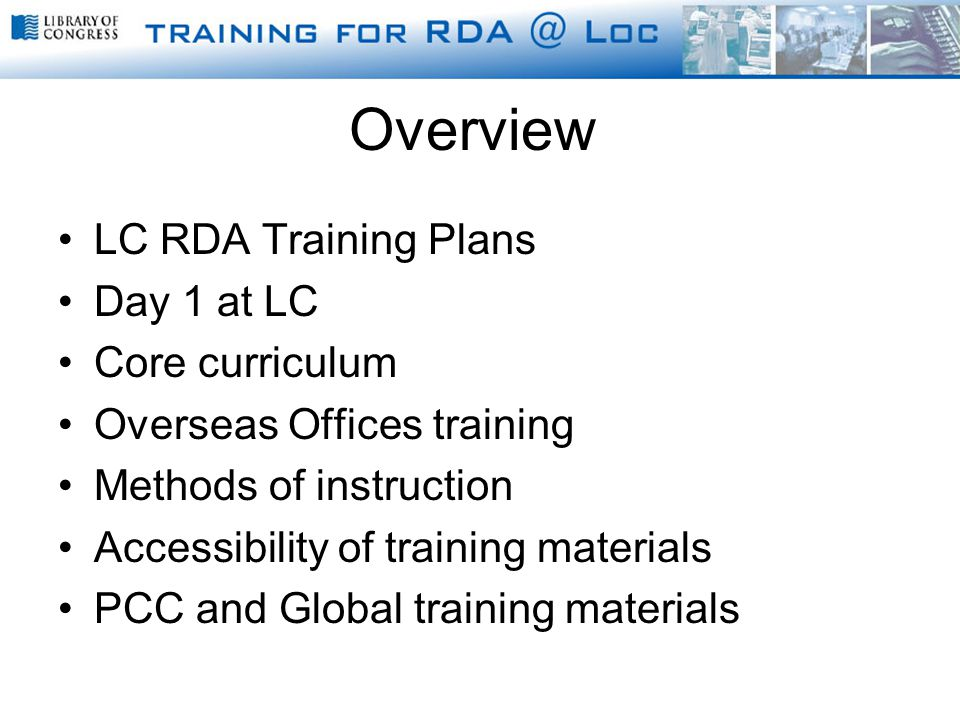 Overview LC RDA Training Plans Day 1 at LC Core curriculum Overseas Offices training Methods of instruction Accessibility of training materials PCC and Global training materials