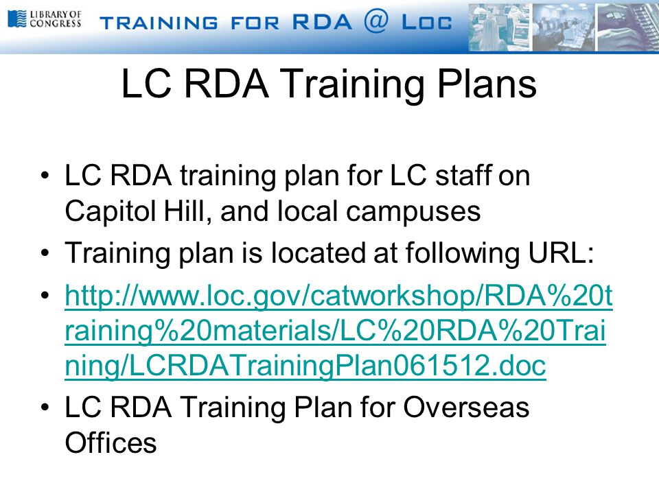 LC RDA Training Plans LC RDA training plan for LC staff on Capitol Hill, and local campuses Training plan is located at following URL: http://www.loc.gov/catworkshop/RDA%20t raining%20materials/LC%20RDA%20Trai ning/LCRDATrainingPlan061512.dochttp://www.loc.gov/catworkshop/RDA%20t raining%20materials/LC%20RDA%20Trai ning/LCRDATrainingPlan061512.doc LC RDA Training Plan for Overseas Offices