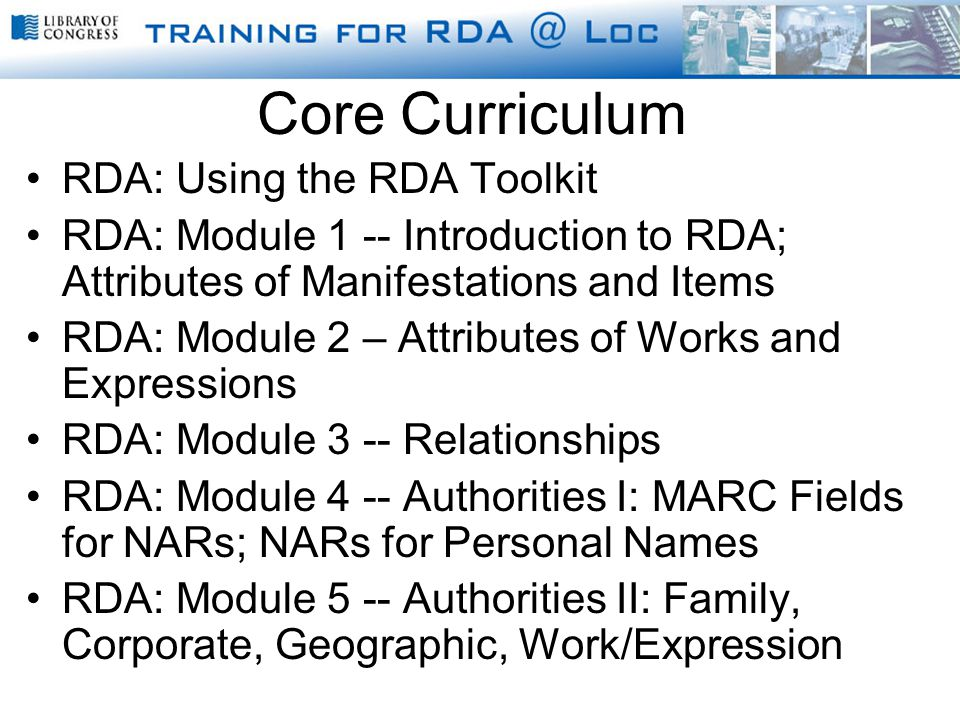Core Curriculum RDA: Using the RDA Toolkit RDA: Module 1 -- Introduction to RDA; Attributes of Manifestations and Items RDA: Module 2 – Attributes of Works and Expressions RDA: Module 3 -- Relationships RDA: Module 4 -- Authorities I: MARC Fields for NARs; NARs for Personal Names RDA: Module 5 -- Authorities II: Family, Corporate, Geographic, Work/Expression