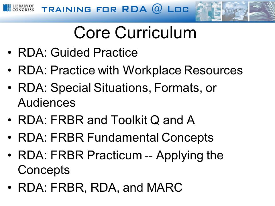 Core Curriculum RDA: Guided Practice RDA: Practice with Workplace Resources RDA: Special Situations, Formats, or Audiences RDA: FRBR and Toolkit Q and A RDA: FRBR Fundamental Concepts RDA: FRBR Practicum -- Applying the Concepts RDA: FRBR, RDA, and MARC