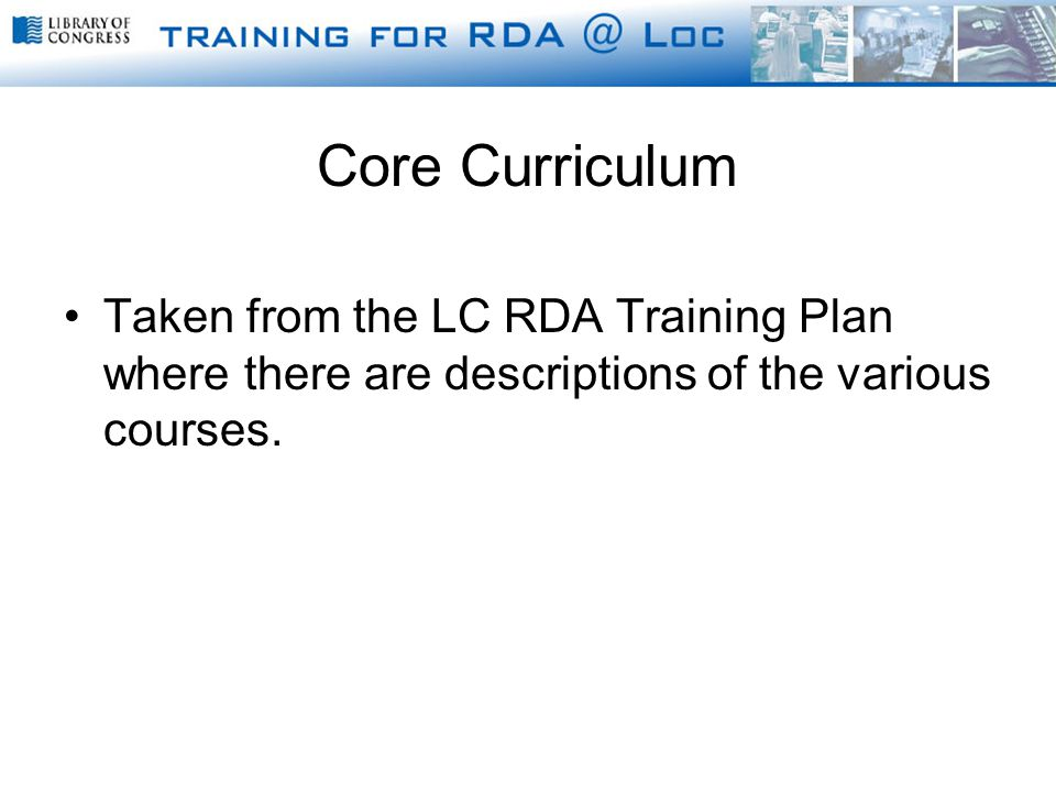Core Curriculum Taken from the LC RDA Training Plan where there are descriptions of the various courses.