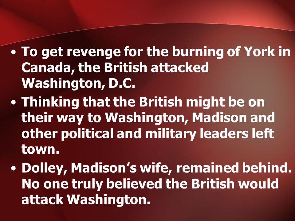 To get revenge for the burning of York in Canada, the British attacked Washington, D.C.