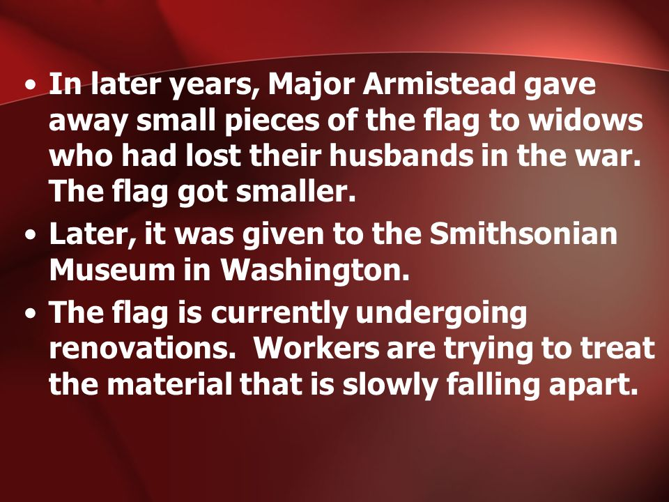 In later years, Major Armistead gave away small pieces of the flag to widows who had lost their husbands in the war.