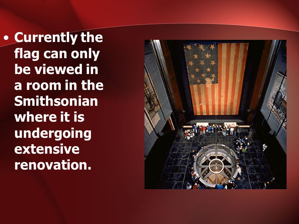 Currently the flag can only be viewed in a room in the Smithsonian where it is undergoing extensive renovation.