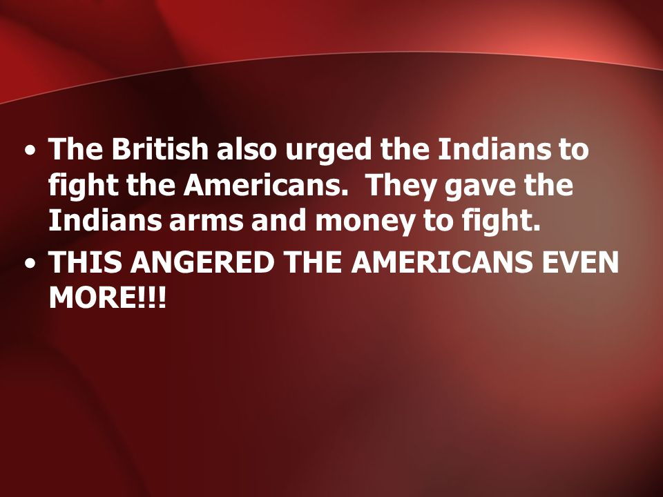 The British also urged the Indians to fight the Americans.