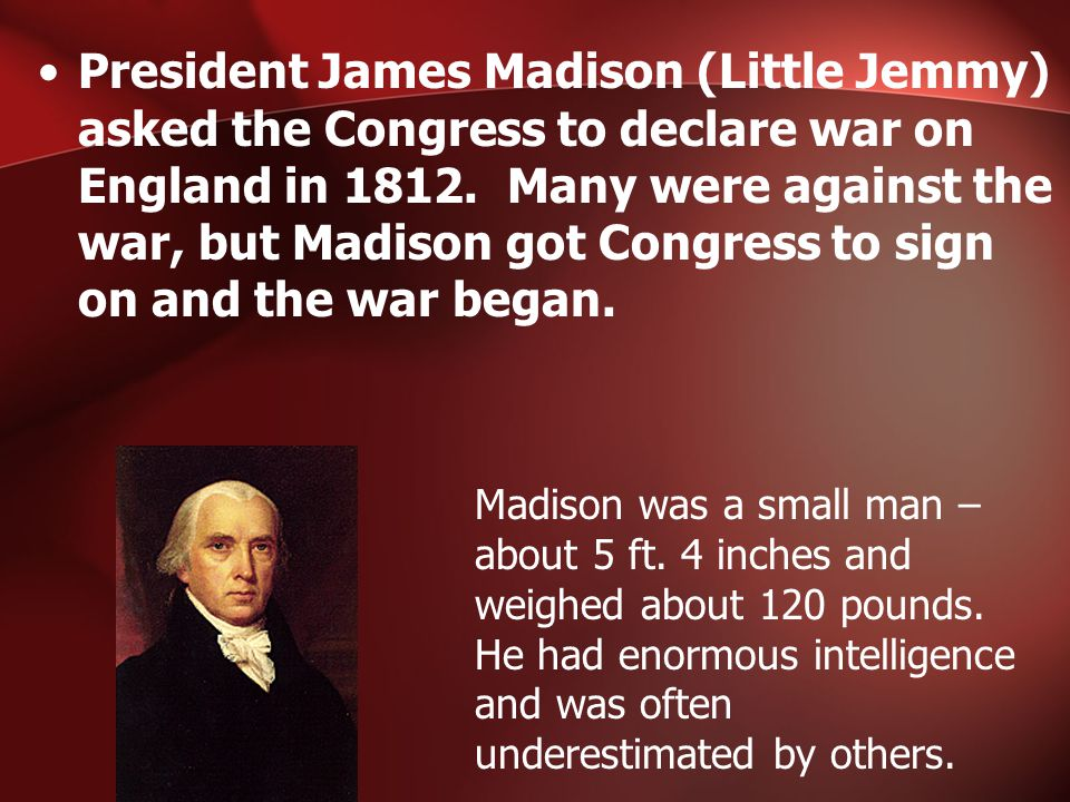 President James Madison (Little Jemmy) asked the Congress to declare war on England in 1812.