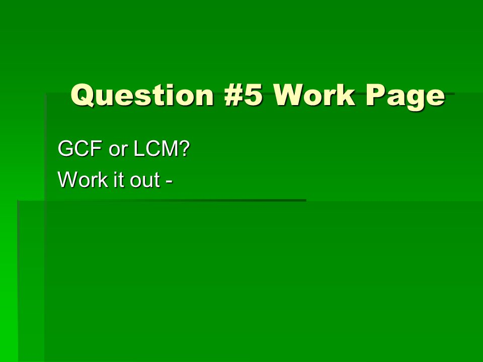Question #5 Work Page GCF or LCM? Work it out -