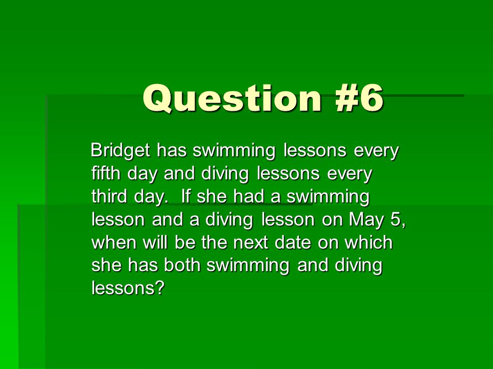 Question #6 Bridget has swimming lessons every fifth day and diving lessons every third day. If she had a swimming lesson and a diving lesson on May 5