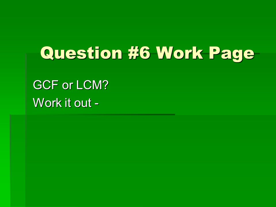 Question #6 Work Page GCF or LCM? Work it out -