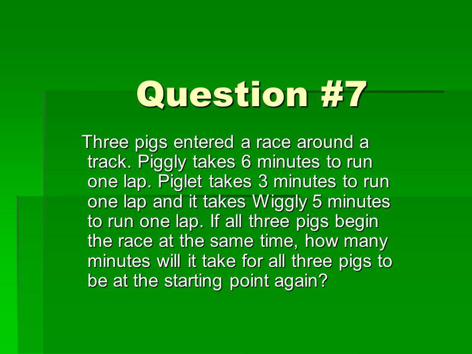 Question #7 Three pigs entered a race around a track. Piggly takes 6 minutes to run one lap. Piglet takes 3 minutes to run one lap and it takes Wiggly